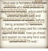 "God, Homeless, and Jesus: Jewish.  ""Jesus was a homeless-FagesttHaf-  carpenter  restored the temple  to its traditional fucntion  eppressive termples, advocated for  being prepared to dię for him  giving up all your wealth to follow Him  claiming to be God  being arrested for terferisfmr  tortured, and executed for crimes  that He never committed  against the state, now go ahead  and explain to me why he'd vote  when He is already the King Even reading this edited version was almost physically painful because that dumbass meme gives me cancer every time."