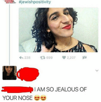 Jealous, Memes, and Tbh:  #jewishpositivity  238  t 699  2,207  M  I AM SO JEALOUS OF  YOUR NOSE I don't think I've ever met a real Jewish person before tbh (Credit @niqqatrys.dickv2 ) Follow @nochillnegro
