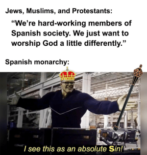 "Get inquisitiond, bitch: Jews, Muslims, and Protestants:  ""We're hard-working members of  Spanish society. We just want to  worship God a little differently.""  Spanish monarchy:  I see this as an absolute Sin! Get inquisitiond, bitch"