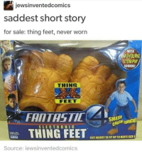 Smashing, Black Twitter, and Feet: jewsinventedcomics  saddest short story  for sale: thing feet, never worn  STOMPIN'  SOUNDS!  THING  FEET  FANTASTIC  SMASH!  CRUNCH!  ELECTRONIC  THING FEET  FEET ADIUSTTORTUPTO MEN'S SIZE5  Source: iewsinventedcomics don't mind me im just here sobbing