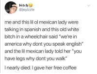 "America, Bitch, and Savage: @jeyizzle  me and tis lil ol mexican lady were  talking in spanish and this old white  bitch in a wheelchair said ""we're in  america why dont you speak english""  and the lil mexican lady told her ""you  have leas why dont you walk""  I nearly died.I gave her free coffee savage"