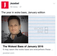 """Bae, Gif, and Tumblr: Jezebel  18 mins  The  year in woke baes, January edition  INT  WOKE  BAE  The Wokest Baes of January 2016  It may seem like woke baes are everywhere these  jezebel.com <p><a class=""""tumblr_blog"""" href=""""http://proudgayconservative.tumblr.com/post/138562161207"""">proudgayconservative</a>:</p> <blockquote> <p><a class=""""tumblr_blog"""" href=""""http://the-cringe-channel.tumblr.com/post/138557703191"""">the-cringe-channel</a>:</p> <blockquote> <blockquote><p>So woke</p></blockquote> <p>These are both words that need to be abolished</p> </blockquote> <p>This is just like they threw every """"hip"""" buzzword they could think of at a screen and hoped for hits.</p> <p>Jezebel has become this:</p> <figure class=""""tmblr-full"""" data-orig-height=""""226"""" data-orig-width=""""400""""><img src=""""https://78.media.tumblr.com/addd9699c2e67f47ff82ea123ab161d2/tumblr_inline_o1xuj8nXQN1qi01k6_540.png"""" data-orig-height=""""226"""" data-orig-width=""""400""""/></figure></blockquote>  <p>""""woke baes""""<br/></p><figure class=""""tmblr-full"""" data-orig-height=""""362"""" data-orig-width=""""500"""" data-tumblr-attribution=""""threadless:9CTA9mxENahk5mbHoS8FmA:Zj1Kay1t4Jz4J""""><img src=""""https://78.media.tumblr.com/6d3b1b48661f061fbd1de27875fe93a6/tumblr_ntt88xYkaK1qzqwamo1_500.gif"""" data-orig-height=""""362"""" data-orig-width=""""500""""/></figure>"""