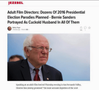 """#feelthebern  ~Shitlord: JEZEBEL  Adult Film Directors: Dozens of 2016 Presidential  Election Parodies Planned Bernie Sanders  Portrayed As Cuckold Husband In All Of Them  Bobby Finger  7 minutes ago Filed to:  SEX  576 1  Speaking at an adult film festival Thursday evening in San Fernando Valley,  Director Ron Jeremy promised """"the most accurate depiction of the 2016 #feelthebern  ~Shitlord"""