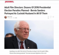 """I'm not even sure if this is meme'd on or not: JEZEBEL  Adult Film Directors: Dozens Of 2016 Presidential  Election Parodies Planned Bernie Sanders  Portrayed As Cuckold Husband In All Of Them  Bobby Finger  minutes ago Fledto SEX  Speaking at an adult film festival Thursday evening in San Fernando Valley,  Director Ron Jeremy promised """"the most accurate depiction of the 2016 I'm not even sure if this is meme'd on or not"""