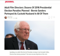 """I want that Bernie 💦: JEZEBEL  Adult Film Directors: Dozens Of 2016 Presidential  Election Parodies Planned Bernie Sanders  Portrayed As Cuckold Husband In All of Them  576  Speaking at an adult film festival Thursday evening in San Fernando Valley,  Director Ron Jeremy promised """"the most accurate depiction of the 2016 I want that Bernie 💦"""
