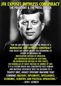 """Memes, John F. Kennedy, and Ruthless: JFK EXPOSES RUTHLESS CONSPIRACY  THE PRESIDENT & THE PRESS SPEECH  """"FOR WE ARE OPPOSED AROUND THE WORLD BY A  MONOLITHIC AND RUTHLESS CONSPIRACY  THAT RELIES ON COVERT MEANS FOR EXPANDING ITS  SPHERE OF INFLUENCE ON  INFILTRATION INSTEAD OF INVASION,  ON SUBVERSION INSTEAD OF ELECTIONS,  ON INTIMIDATION INSTEAD OF FREE CH0ICE  ON GUERRILLAS BY NIGHT INSTEAD 0F ARMIES BY DAY.  IT IS A SYSTEM WHICH HAS CONSCRIPTED VAST HUMAN  AND MATERIAL RESOURCES INTO THE BUILDING 0F A  TIGHTLY KNIT, HIGHLY EFFICIENT MACHINE THAT  COMBINES MILITARY, DIPLOMATIC, INTELLIGENCE,  ECONOMIC, SCIENTIFICAND POLITICAL OPERATIONS  JOHN F KENNEDY This seems more relevant today than ever. Excerpt from a speech he made seven days before he was assassinated."""