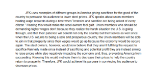 "Could someone read over this rhetorical analysis body paragraph and grade it 1-4 and what say what I should improve on?: JFK uses examples of different groups in America giving sacrifices for the good of the  country to persuade his audience to lower steel prices. JFK speaks about union members  holding wage requests during a time when restraint and sacrifice are being asked of every  citizen."" Hearing this would make the steel owners feel guilt. Union members who should be  demanding higher wages don't because they realize the harsh situation the U.Ss is going  through, and that their patience will benefit not only the country but themselves as well since  when the U.S. returns to being a safe and prosperous country, the Union members will be able  to join in that prosperity since their wages would go up because the economy would be secure  again. The steel owners, however, would now believe that they aren't fulfilling the request to  sacrifice Kennedy made since instead of sacrificing and potential profit they are instead aiming  to raise prices while also negatively impacting the economy and, thus, preventing America from  succeeding. Knowing this would motivate them to decrease their prices to help the country  return to prosperity. Therefore, JFK would achieve his purpose in convincing his audience to  decrease prices Could someone read over this rhetorical analysis body paragraph and grade it 1-4 and what say what I should improve on?"