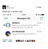 Anaconda, Meme, and Memes: JH  Follow  @Jed Holmes 10  What do u reckon Joe  13:42  EE  o 100%  Edit  Messages (16)  NatWest  10:08  Balance on account ending 195 on  08Apr 06:30 is 1,495.00  Joe Mcdonald  09:49  You got that 33 pound mate? X  RETWEETS LIKES  1,590  6,002 @boywithnojob is a meme lord! 🔥😂