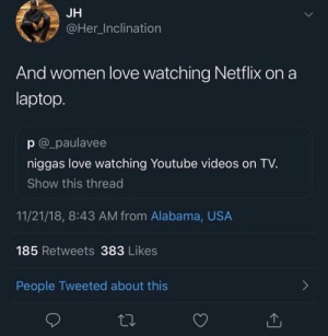 Dank, Love, and Memes: JH  @Her Inclination  And women love watching Netflix on a  laptop  p @_paulavee  niggas love watching Youtube videos on TV  Show this thread  11/21/18, 8:43 AM from Alabama, USA  185 Retweets 383 Likes  People Tweeted about this He's not wrong by Bryce232 MORE MEMES