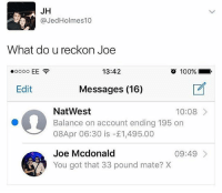 Follow our lord and savior @God he's created the best memes ever 😂😇: JH  @JedHolmes10  What do u reckon Joe  13:42  o  100%.  Edit  Messages (16)  NatWest  Balance on account ending 195 on  08Apr 06:30 is -£1,495.00  10:08  Joe Mcdonald  You got that 33 pound mate? X  09:49 Follow our lord and savior @God he's created the best memes ever 😂😇