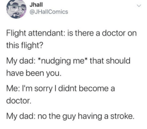 .: Jhall  @JHallComics  Flight attendant: is there a doctor on  this flight?  My dad: *nudging me* that should  have been you.  Me: I'm sorry I didnt become a  doctor.  My dad: no the guy having a stroke. .