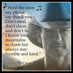 """Love this song these are such great lyrics such truth  <3: JHold the door,  say please,  say thank you.  Don't steal,  don't cheat,  and don't lie.  I Know you got  mountains  to climb but  always stay  humble and kind.""""  Tim McGraw  Rising Back Again Love this song these are such great lyrics such truth  <3"""