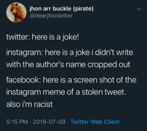 Social media in a nutshell: jhon arr buckle (pirate)  @dearjhonletter  twitter: here is a joke!  instagram: here is a joke i didn't write  with the author's name cropped out  facebook: here is a screen shot of the  instagram meme of a stolen tweet.  also i'm racist  5:15 PM 2019-07-09 Twitter Web Client Social media in a nutshell
