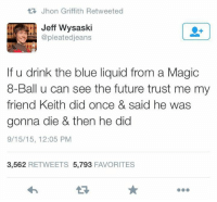 Future, Memes, and Blue: Jhon Griffith Retweeted  Jeff Wysaski  @pleated jeans  If u drink the blue liquid from a Magic  8-Ball u can see the future trust me my  friend Keith did once & said he was  gonna die & then he did  9/15/15, 12:05 PM  3,562  RETWEETS 5,793  FAVORITES