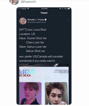 EXO memes: @jhopesolo  @ 74%  ll T-Mobile  1:54 PM  Tweet  Donald J. Trump  @realDonaldTrump  [WTT] exo: Love Shot  Location: US  Have: Xiumin Shot Ver  Chen Love Ver  Want: Sehun Love Ver  Sehun Shot ver  ww: prefer US/Canada will consider  worldwide if you really want it  LOY  SHO  EXO  avthe d D t EXO memes