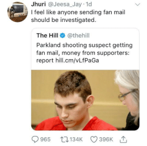 Jay, Money, and Smh: Jhuri  @Jeesa_Jay  1d  I feel like anyone sending fan mail  should be investigated.  The Hill @thehill  Parkland shooting suspect getting  fan mail, money from supporters:  report hill.cm/vLfPaGa  965 134K 396KT And I cant even get a text back smh.
