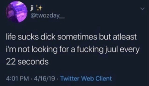 atleast: ji t  @twozday  life sucks dick sometimes but atleast  i'm not looking for a fucking juul every  22 seconds  4:01 PM 4/16/19 Twitter Web Client