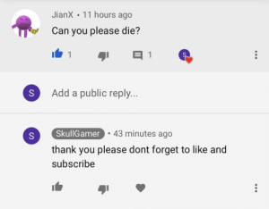 Thank You, MeIRL, and Add: JianX. 11 hours ago  Can you please die?  S  Add a public reply..  SkullGamer  .43 minutes ago  thank you please dont forget to like and  subscribe meirl