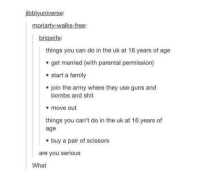 I have a bad cough -.---: jibbly universe:  moriarty-walks-free:  brigwife:  things you can do in the uk at 16 years of age  get married (with parental permission)  start a family  join the army where they use guns and  bombs and shit  move out  things you can't do in the uk at 16 years of  age  buy a pair of scissors  are you serious  What I have a bad cough -.---