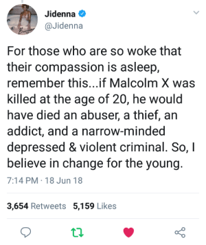 Dank, Jidenna, and Malcolm X: Jidenna  @Jidenna  For those who are so woke that  their compassion is asleep,  remember this..if Malcolm X was  killed at the age of 20, he would  have died an abuser, a thief, an  addict, and a narrow-minded  depressed & violent criminal. So, I  believe in change for the young  7:14 PM 18 Jun 18  3,654 Retweets 5,159 Likes  t.2.  o D I mean shes not wrong tho by Bleeglotz FOLLOW HERE 4 MORE MEMES.