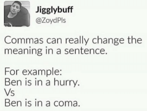 Well hes not wrong: Jigglybuff  @ZoydPls  Commas can really change the  meaning in a sentence.  For example:  Ben is in a hurry  Vs  Ben is in a coma. Well hes not wrong