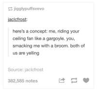 no kink shaming, y'all: jigglypuffsvevo  jaclcfrost:  here's a concept: me, riding your  ceiling fan like a gargoyle. you,  smacking me with a broom. both of  us are yelling  Source: jaclcfrost  382,585 notes no kink shaming, y'all