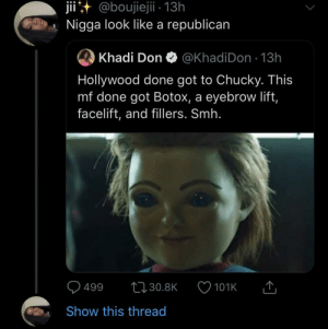 Blackpeopletwitter, Chucky, and Smh: jii@boujiejii - 13h  Nigga look like a republican  Khadi Don  @KhadiDon 13h  Hollywood done got to Chucky. This  mf done got Botox, a eyebrow lift,  facelift, and fillers. Smh.  499  t30.8K  101K  Show this thread He stopping you at the border by any means (via /r/BlackPeopleTwitter)