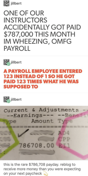 Money, Got, and Payday: jilbert  ONE OF OUR  INSTRUCTORS  ACCIDENTALLY GOT PAID  $787,000 THIS MONTH  IM WHEEZING, OMFG  PAYROLL  毘jillbert  A PAYROLLEMPLOYEE ENTERED  123 INSTEAD OF 1 SO HE GOT  PAID 123 TIMES WHAT HE WAS  SUPPOSED TO  jillbert  current &Adjustments  -Earnings  ype  Be  Amount Type  ne  786708.00 ELI  this is the rare $786,708 payday. reblog to  receive more money than you were expecting  on your next paycheck 🥰 Upvotes charge-~-~-Comments cast 🥰