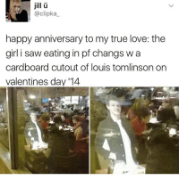 Love, Memes, and Saw: jill  @clipka  happy anniversary to my true love: the  girl i saw eating in pf changs wa  cardboard cutout of louis tomlinson on  valentines day 114 Wow wow wow thank you for 45k