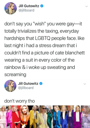 "Rainbow, A Picture, and Cate Blanchett: Jill Gutowitz  @jillboard  don't say you""wish"" you were gay--it  totally trivializes the taxing, everyday  hardships that LGBTQ people face. like  last night i had a stress dream that i  couldn't find a picture of cate blanchett  wearing a suit in every color of the  rainbow & i woke up sweating and  screaming   Jill Gutowitz *  @jillboard  don't worry tho"