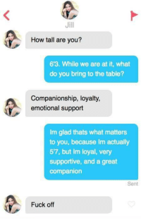 Fuck, Companionship, and How: Jill  How tall are you?  6'3. While we are at it, what  do you bring to the table?  Companionship, loyalty,  emotional support  Im glad thats what matters  to you, because Im actually  57, but Im loyal, very  supportive, and a great  companion  Sent  Fuck off Shes a keeper for sure