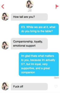 Lmao, this is great.: Jill  How tall are you?  63. While we are at it, what  do you bring to the table?  Companionship, loyalty,  emotional support  Im glad thats what matters  to you, because Im actually  57, but Im loyal, very  supportive, and a great  companion  Sent  Fuck off Lmao, this is great.