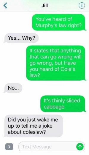 Bob is like poop via /r/memes https://ift.tt/2PvbZH6: Jill  i  You've heard of  Murphy's law right?  Yes... Why?  It states that anything  that can go wrong will  go wrong, but Have  you heard of Cole's  law?  No...  It's thinly sliced  cabbage  Did you just wake me  up to tell me a joke  about coleslaw?  Text Message  > Bob is like poop via /r/memes https://ift.tt/2PvbZH6