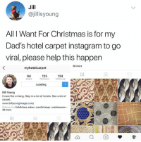 Christmas, Dad, and Instagram: Jill  @jillisyoung  All I Want For Christmas is for my  Dad's hotel carpet instagram to go  viral, please help this happer  36 more  myhotelcarpet  64  posts  125  followers  124  following  Loading  Bill Young  I travel for a living. Stay in a lot of hotels. See a lot of  carpet.  www.billyoungimage.com/  Followed by fullofclass sebas, ryan2changz, sophieeeeea +  36 more Make dad's dreams come true @myhotelcarpet