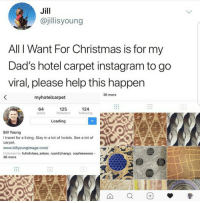 Christmas, Dad, and Instagram: Jill  @jillisyoung  All I Want For Christmas is for my  Dad's hotel carpet instagram to go  viral, please help this happen  36 more  myhotelcarpet  125  Loading  64  posts  124  following  followers  Bil Young  I travel for a living. Stay in a lot of hotels. See a lot of  carpet.  www.billyoungimage.com/  Followed by fullofclass sebas, ryan2changz, sophieeeeea +  36 more <p>Daughter promotes her dad's hotel carpet Instagram page. Gets him over 125k followers.</p>