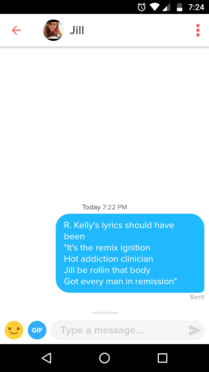 "Gif, Ignition, and Lyrics: Jill  Today 7:22 PM  R. Kelly's lyrics should have  been  ""It's the remix ignition  Hot addiction clinician  Jill be rollin that body  Got every man in remission""  Sent  GIF  Type a message.. She works at an addiction clinic"