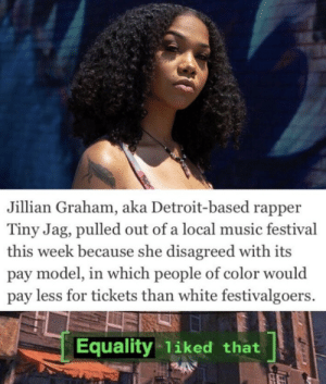 E: Jillian Graham, aka Detroit-based rapper  Tiny Jag, pulled out of a local music festival  this week because she disagreed with its  pay model, in which people of color would  pay less for tickets than white festivalgoers.  Equality 1iked that E