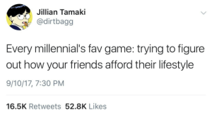 jillian: Jillian Tamaki  dirtbagg  Every millennial's fav game: trying to figure  out how your friends afford their lifestyle  9/10/17, 7:30 PM  16.5K Retweets 52.8K Likes