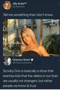Dank, Scooby Doo, and Kids: Jilly AnaisTM  @JillyAnais  Tell me something that I don't know  DANK  MEMEOLOGY  Chauncy Smart  @ChauncySmartt  Scooby Doo is basically a show that  teaches kids that the villains in our lives  are usually not strangers, but rather  people we know & trust Scooby Fact