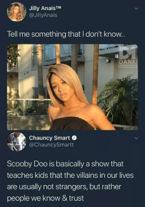 I mean he's right: Jilly AnaisTM  @JillyAnais  Tell me something that I don't know..  DANK  MEMEOLOGY  Chauncy Smart  @ChauncySmartt  Scooby Doo is basically a show that  teaches kids that the villains in our lives  are usually not strangers, but rather  people we know & trust I mean he's right