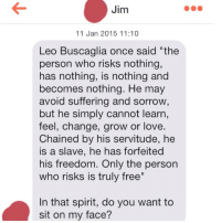 """Philosophy 101: Jim  11 Jan 2015 11:10  Leo Buscaglia once said """"the  person who risks nothing,  has nothing, is nothing and  becomes nothing. He may  avoid suffering and sorrow  but he simply cannot learn,  feel, change, grow or love.  Chained by his servitude, he  is a slave, he has forfeited  his freedom. Only the person  who risks is truly free""""  In that spirit, do you want to  sit on my face? Philosophy 101"""