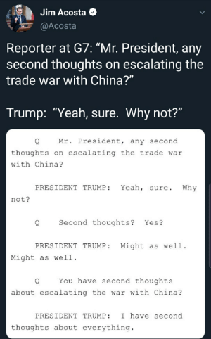 """They said the world will not laugh at us: Jim Acosta  @Acosta  Reporter at G7: """"Mr. President, any  second thoughts on escalating the  trade war with China?""""  Trump: """"Yeah, sure. Why not?""""  Mr. President, any second  on escalating the trade war  thoughts  with China?  Why  Yeah,  PRESIDENT TRUMP:  sure.  not?  Second thoughts?  Yes?  PRESIDENT TRUMP  Might as well  Might as well  You have second thoughts  about escalating the war with China?  PRESIDENT TRUMP  I have second  erything.  thoughts about ev They said the world will not laugh at us"""