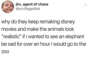 "Animals, Disney, and Movies: jim, agent of chaos  @urvillageidiot  why do they keep remaking disney  movies and make the animals look  ""realistic"" if i wanted to see an elephant  be sad for over an hour i would go to the  ZoO He's got a point"