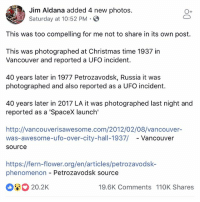 Christmas, Memes, and Flower: Jim Aldana added 4 new photos  Saturday at 10:52 PM  This was too compelling for me not to share in its own post.  This was photographed at Christmas time 1937 in  Vancouver and reported a UFO incident.  40 years later in 1977 Petrozavodsk, Russia it was  photographed and also reported as a UFO incident.  40 years later in 2017 LA it was photographed last night and  reported as a 'SpaceX launch'  http://vancouverisawesome.com/2012/02/08/vancouver-  was-awesome-ufo-over-city-hall-1937/ - Vancouver  source  https://fern-flower.org/en/articles/petrozavodsk-  phenomenon Petrozavodsk source  20.2K  19.6K Comments 110K Shares I'm shook