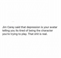 via Aware Wolf 🐺 ❤️: Jim Carey said that depression is your avatar  telling you its tired of being the character  you're trying to play. That shit is real. via Aware Wolf 🐺 ❤️