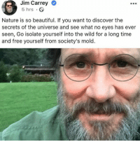 "Advice, Beautiful, and Jim Carrey: Jim Carrey  5 hrs  Nature is so beautiful. If you want to discover the  secrets of the universe and see what no eyes has ever  seen, Go isolate yourself into the wild for a long time  and free yourself from society's mold. <p>Jim&rsquo;s Advice via /r/wholesomememes <a href=""http://ift.tt/2i6nF0J"">http://ift.tt/2i6nF0J</a></p>"