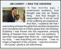 "JIM CARREY I WAS THE UNIVERSE  ""A few months ago, I  understood suddenly, how  thought was just an illusory  thing  And how thought is  responsible for, if not all, most  of the suffering we experience  And then, suddenly felt that l  was looking at these thoughts fromanother perspective  and I wondered who is it that's aware that l am thinking.  Suddenly I was thrown into this expansive, amazing  feeling of freedom from myself, from my problems.  saw that was bigger than what l do. I was bigger than  my body. I was everything and everyone. I was no  longer a fragment of the universe. was the universe.""  Jim Carrey (photo is Jim withAmma) <3"