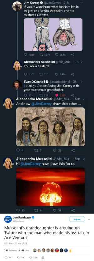 "Ace Ventura, Ass, and Family: Jim Carrey @JimCarrey 21h  If you're wondering what fascism leads  'to, just ask Benito Mussolini and his  mistress Claretta.  1,860 t7,274  26.9K  Alessandra Mussolini @Ale_Mus.... 7h  You are a bastard  1,101 t 510  ) 1,486  Evan O'Connell @evanoconnell 3h v  I think you're confusing Jim Carrey with  your murderous grandfather.  30  214  3,105   Alessandra Mussolini @Ale_Mu... 5m v  And now @JimCarrey draw this other  4  Alessandra Mussolini @Ale_Mu... 8m  Hi @JimCarrey now draw this for us  39   STAND  WITH THE  WGA  Joe Randazzo  @Randazzoj  Follow  Mussolini's granddaughter is arguing on  Twitter with the man who made his ass talk in  Ace Ventura  8:03 AM-31 Mar 2019  788 Retweets 5,198 Likes  47t 788 5.2K making-moriartea:  iwilleatyourenglish:  pissvortex:  givinginandsigningup: This is kind of bullshit on Jim's part. She's not responsible for her grandfather's sins. he didn't even mention alessandra she went out of her way to defend her dead fascist grandfather  Alessandra Mussolini is an adamant nationalist who has worked to glorify Italy's past. she founded Social Alternative, a coalition of alt-right political parties, when the conservative group to which she previously belonged, National Alliance, tried to move away from their fascist past.  she also produced fraudulent signatures for an election in 2005 and, when she was criticized by transgender Italian MP candidate Vladimir Luxuria for being a fascist, she replied ""better a fascist than a f***gt."" in october of last year, she declared she'd sue anyone who spoke ill of her grandfather.  as someone who has family that literally fled italy during his rise to power, all i can say is she is a fucking monster and i hope she rots in hell. the fact her family continues to have political power is a fucking disgrace.   ""Shes not responsible for the sins of her grandfather."" Youre right! She is 1000% responsible for her own racist and fascist actions though!"