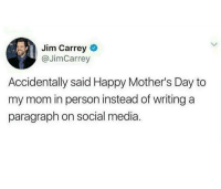 Jim Carrey, Mother's Day, and Social Media: Jim Carrey  @JimCarrey  Accidentally said Happy Mother's Day to  my mom in person instead of writing a  paragraph on social media. That's how it be these days.. 🤷‍♂️ https://t.co/iAW2zU6pnJ