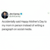 Funny, Jim Carrey, and Lol: Jim Carrey  @JimCarrey  Accidentally said Happy Mother's Day to  my mom in person instead of writing a  paragraph on social media Lol